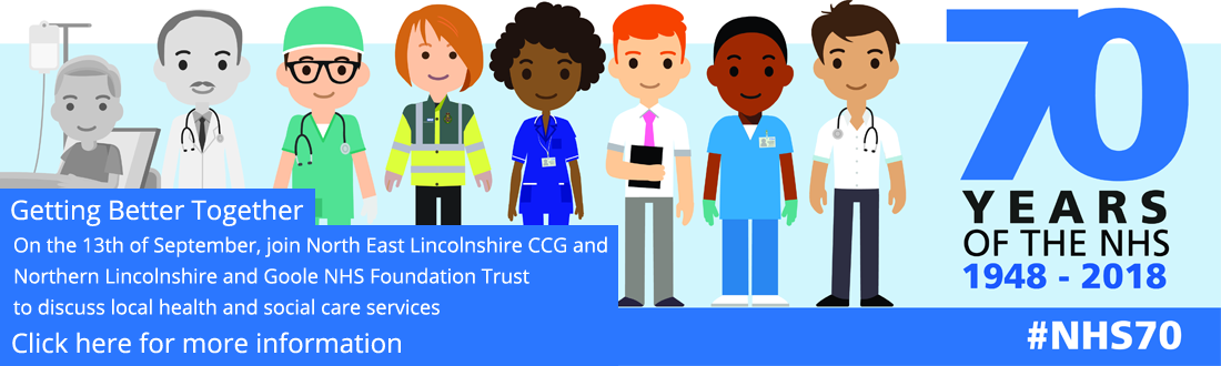 Getting Better Together: On the 13th of September, join North East Lincolnshire CCG and Northern Lincolnshire and Goole NHS Foundation Trust to discuss local health and social care services. Click here for more information